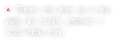 There's lots more on a real page, like results, sponsors & social media icons